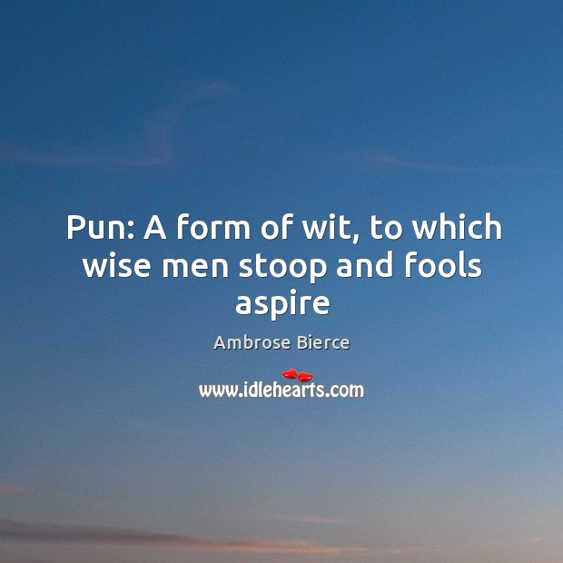 Image, Pun: A form of wit, to which wise men stoop and fools aspire