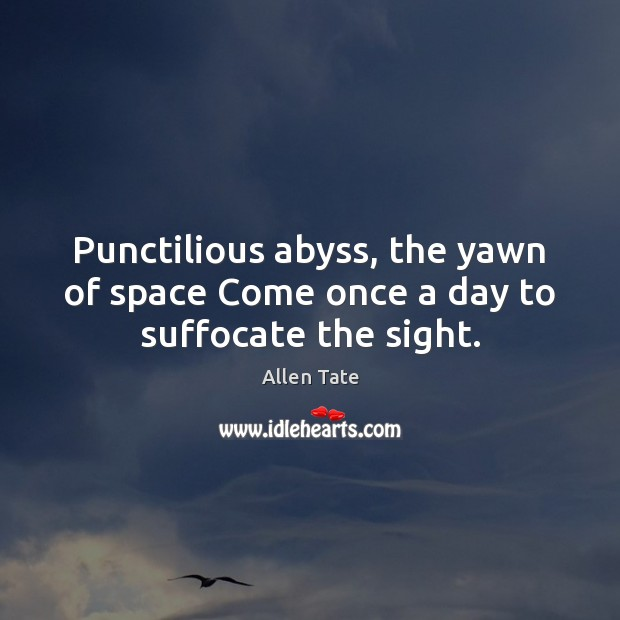 Image, Punctilious abyss, the yawn of space Come once a day to suffocate the sight.