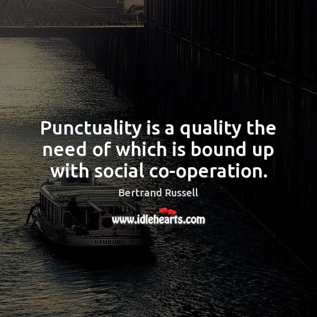 Punctuality is a quality the need of which is bound up with social co-operation. Punctuality Quotes Image