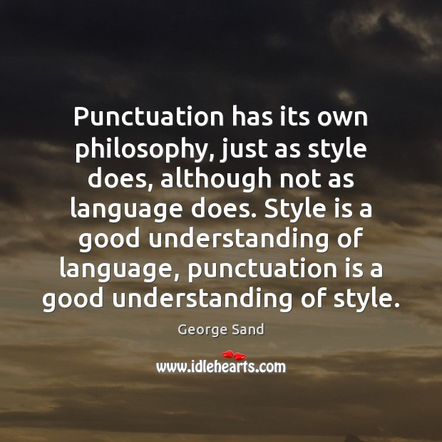 Punctuation has its own philosophy, just as style does, although not as George Sand Picture Quote