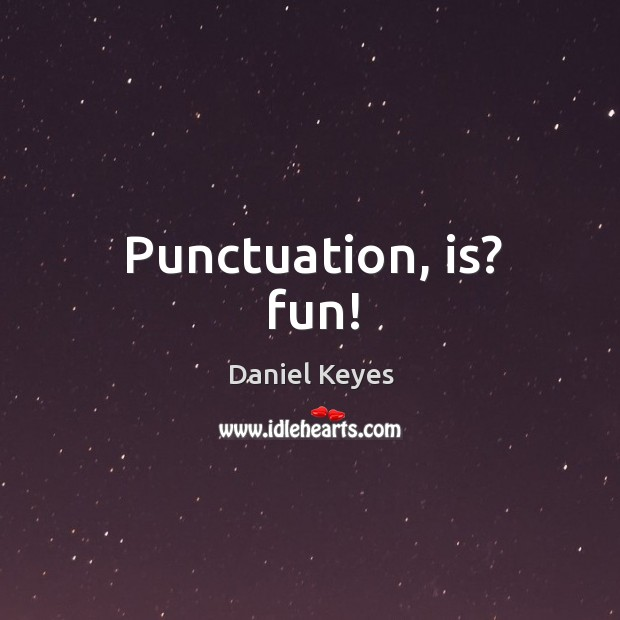 Punctuation, is? fun! Daniel Keyes Picture Quote
