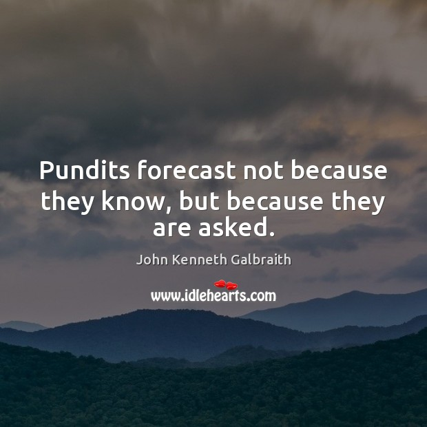 Pundits forecast not because they know, but because they are asked. John Kenneth Galbraith Picture Quote