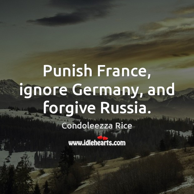 Punish France, ignore Germany, and forgive Russia. Condoleezza Rice Picture Quote