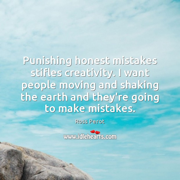 Punishing honest mistakes stifles creativity. I want people moving and shaking the Ross Perot Picture Quote