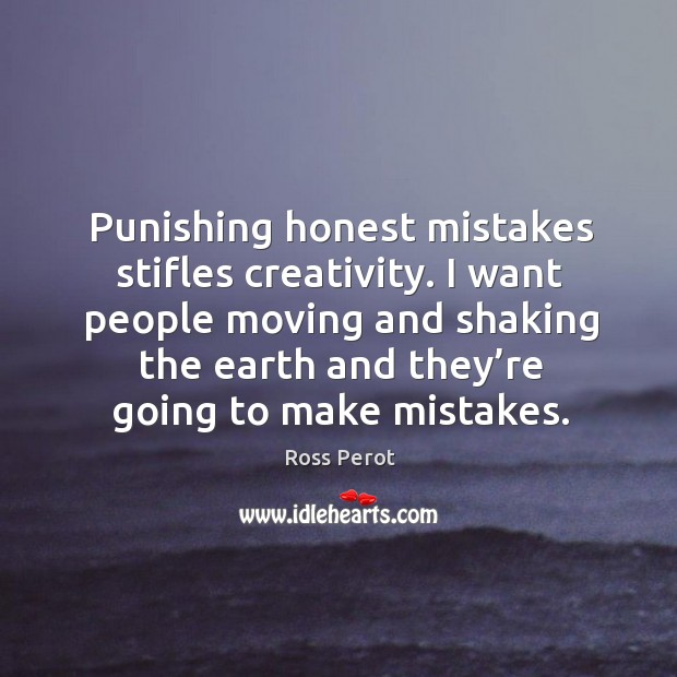 Punishing honest mistakes stifles creativity. Ross Perot Picture Quote