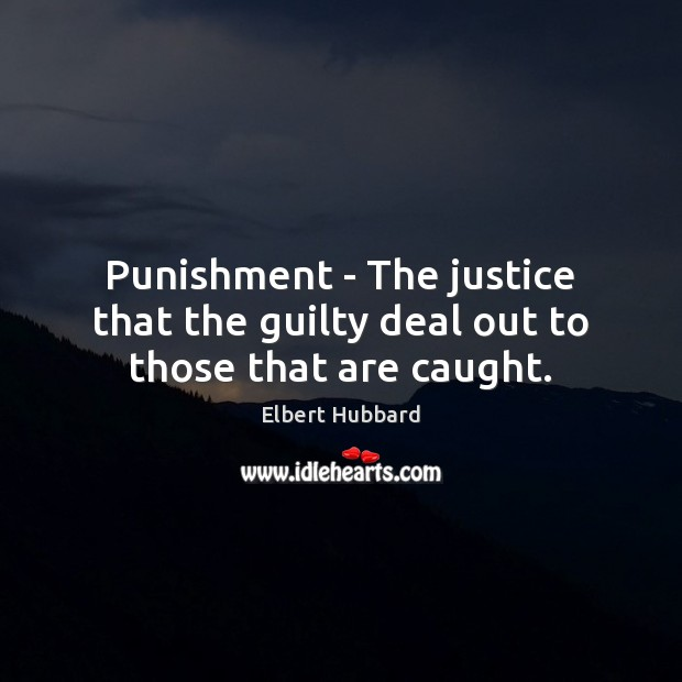 Punishment – The justice that the guilty deal out to those that are caught. Elbert Hubbard Picture Quote