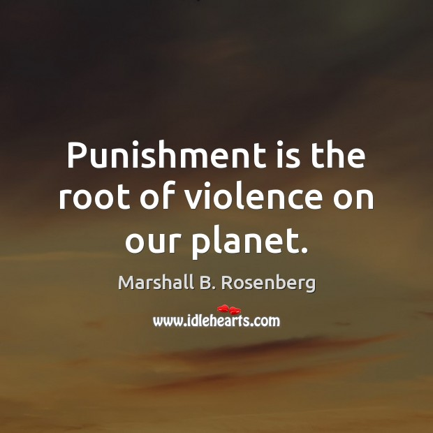 Punishment is the root of violence on our planet. Marshall B. Rosenberg Picture Quote