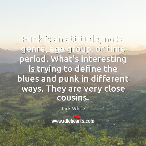 Punk is an attitude, not a genre, age group, or time period. Jack White Picture Quote