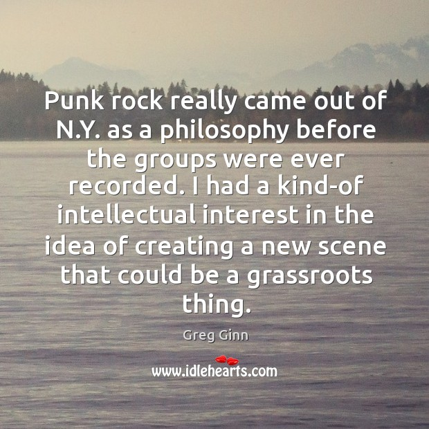 Punk rock really came out of n.y. As a philosophy before the groups were ever recorded. Greg Ginn Picture Quote