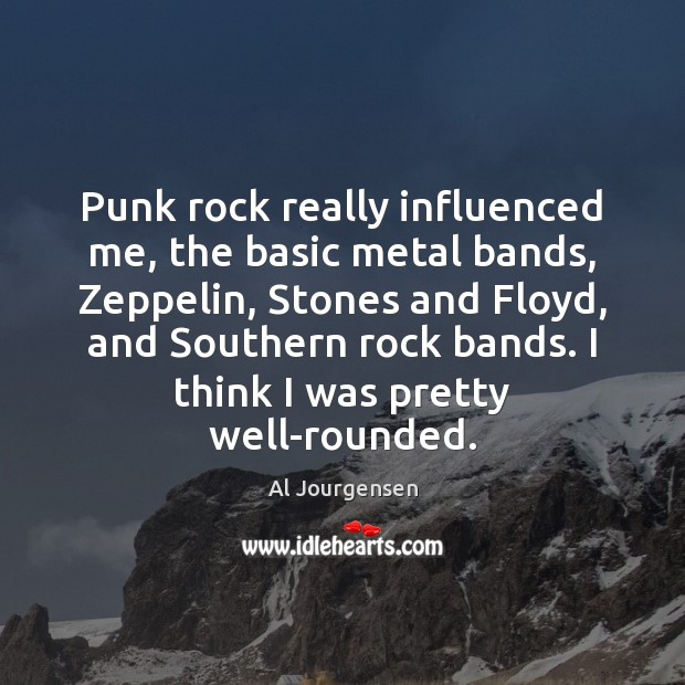 Image, Punk rock really influenced me, the basic metal bands, Zeppelin, Stones and
