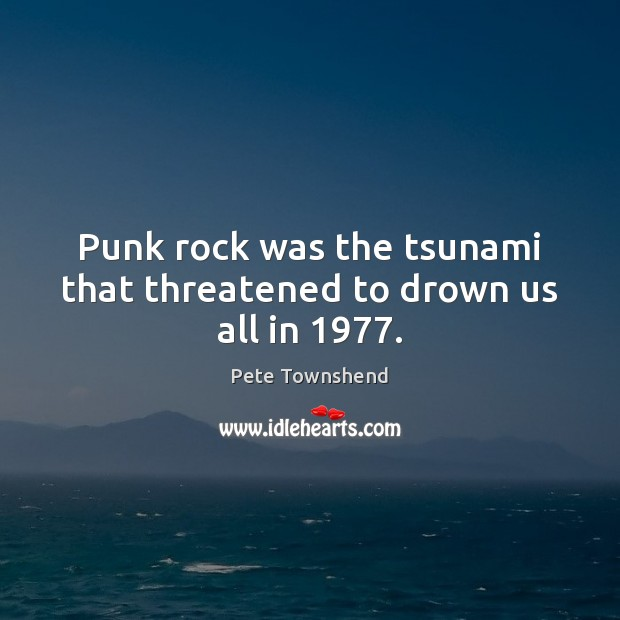 Punk rock was the tsunami that threatened to drown us all in 1977. Pete Townshend Picture Quote