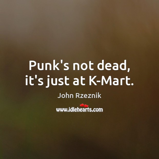 Punk's not dead, it's just at K-Mart. John Rzeznik Picture Quote