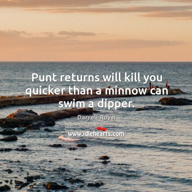Punt returns will kill you quicker than a minnow can swim a dipper. Image