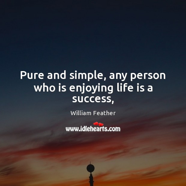 Pure and simple, any person who is enjoying life is a success, William Feather Picture Quote