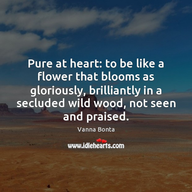 Vanna Bonta Picture Quote image saying: Pure at heart: to be like a flower that blooms as gloriously,