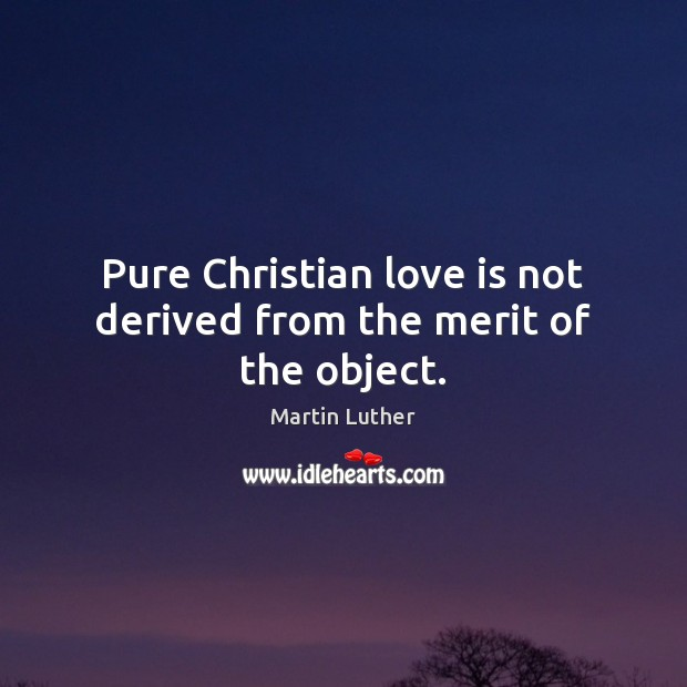 Pure Christian love is not derived from the merit of the object. Image