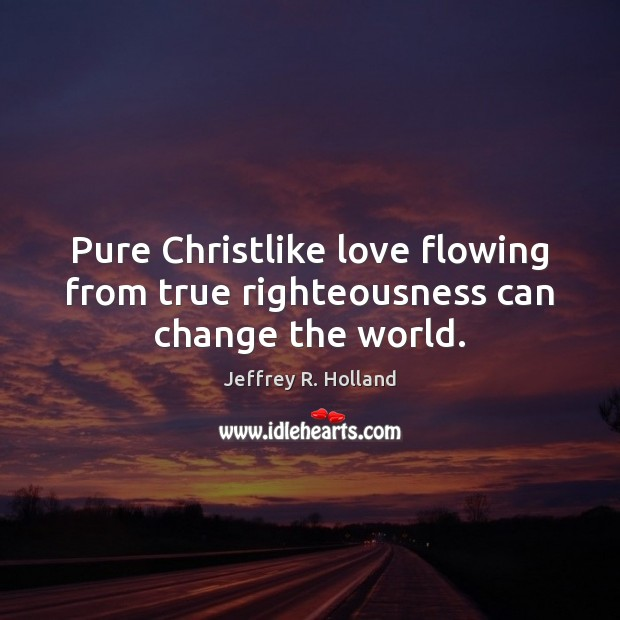 Pure Christlike love flowing from true righteousness can change the world. Image