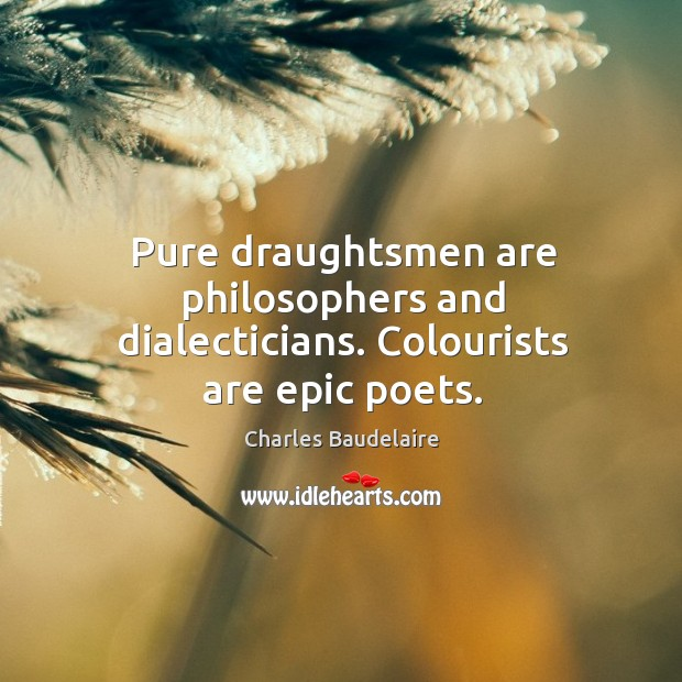 Pure draughtsmen are philosophers and dialecticians. Colourists are epic poets. Image