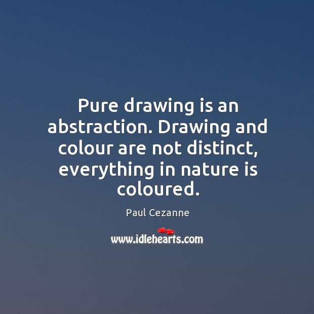 Pure drawing is an abstraction. Drawing and colour are not distinct, everything in nature is coloured. Image