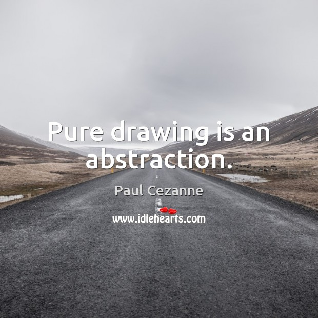 Pure drawing is an abstraction. Paul Cezanne Picture Quote