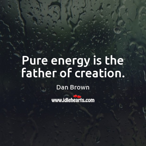 Pure energy is the father of creation. Dan Brown Picture Quote