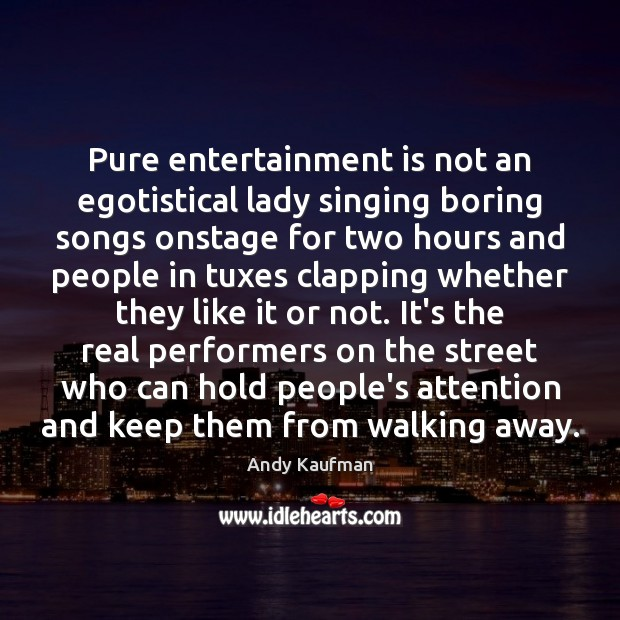 Image, Pure entertainment is not an egotistical lady singing boring songs onstage for