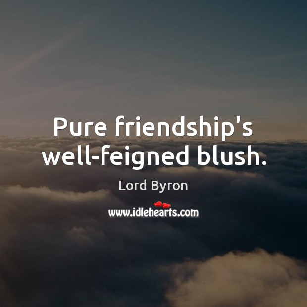 Pure friendship's well-feigned blush. Image