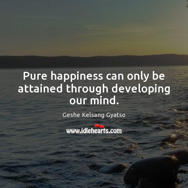 Pure happiness can only be attained through developing our mind. Geshe Kelsang Gyatso Picture Quote