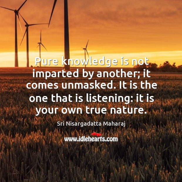 Pure knowledge is not imparted by another; it comes unmasked. It is Image