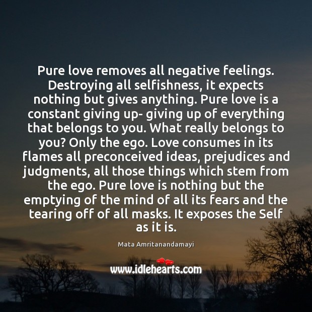 Pure love removes all negative feelings. Destroying all selfishness, it expects nothing Mata Amritanandamayi Picture Quote