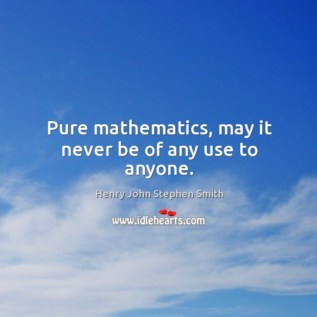 Pure mathematics, may it never be of any use to anyone. Image