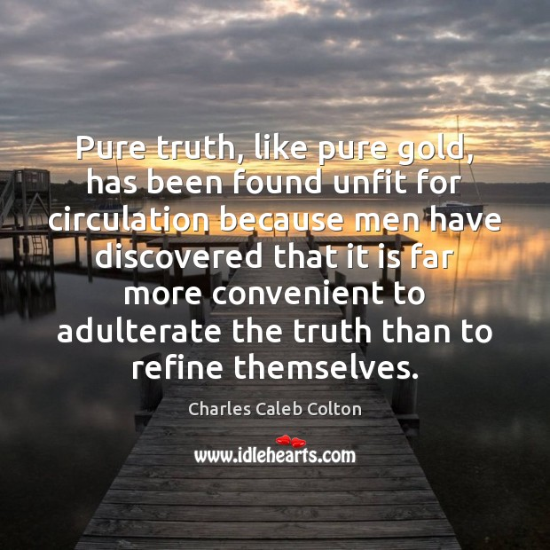 Pure truth, like pure gold, has been found unfit for circulation because Image