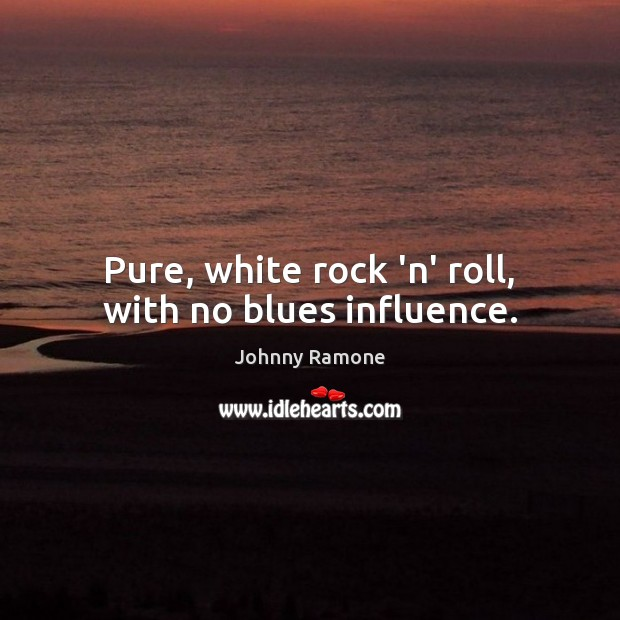 Image, Pure, white rock 'n' roll, with no blues influence.