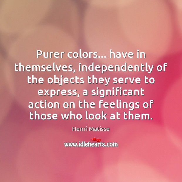 Purer colors… have in themselves, independently of the objects they serve to Henri Matisse Picture Quote