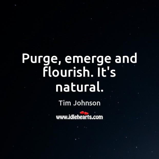 Purge, emerge and flourish. It's natural. Image