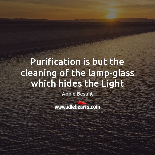 Purification is but the cleaning of the lamp-glass which hides the Light Image