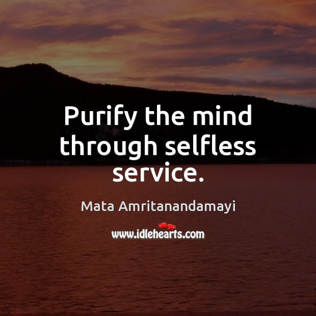 Purify the mind through selfless service. Mata Amritanandamayi Picture Quote