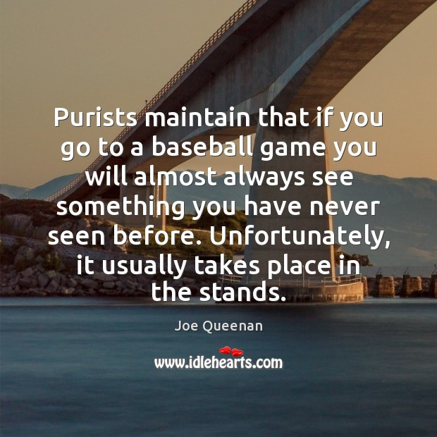 Purists maintain that if you go to a baseball game you will Image