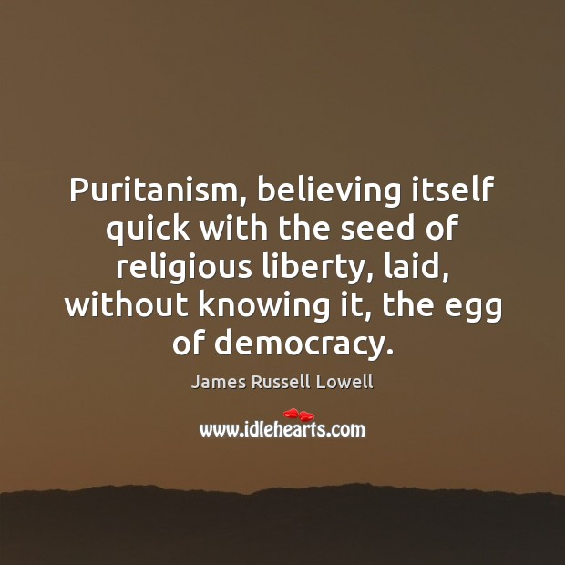 Puritanism, believing itself quick with the seed of religious liberty, laid, without James Russell Lowell Picture Quote