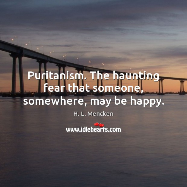 Puritanism. The haunting fear that someone, somewhere, may be happy. H. L. Mencken Picture Quote