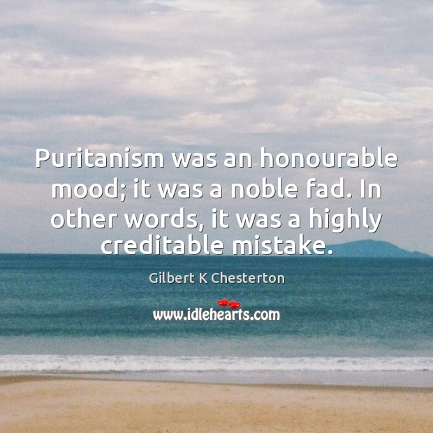 Puritanism was an honourable mood; it was a noble fad. In other Image