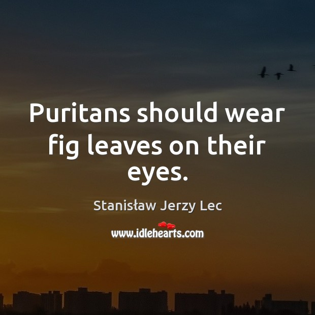 Puritans should wear fig leaves on their eyes. Stanisław Jerzy Lec Picture Quote