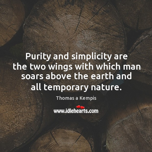 Purity and simplicity are the two wings with which man soars above the earth and all temporary nature. Image