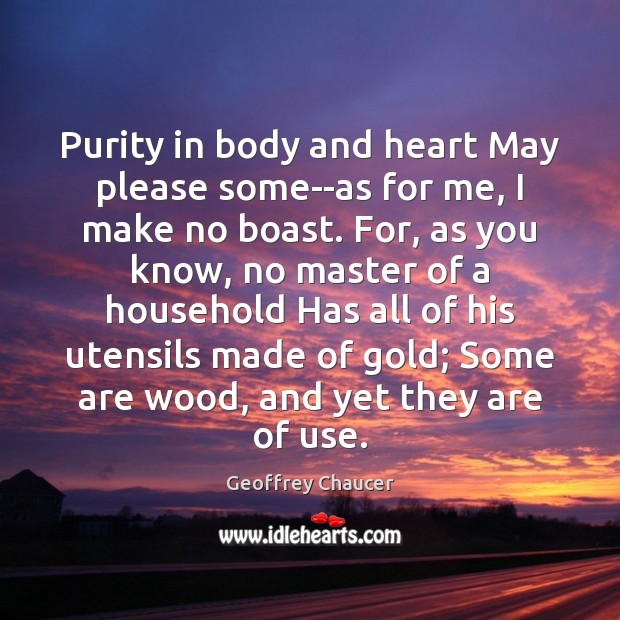 Purity in body and heart May please some–as for me, I make Geoffrey Chaucer Picture Quote
