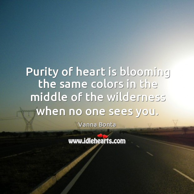 Image, Purity of heart is blooming the same colors in the middle of the wilderness when no one sees you.