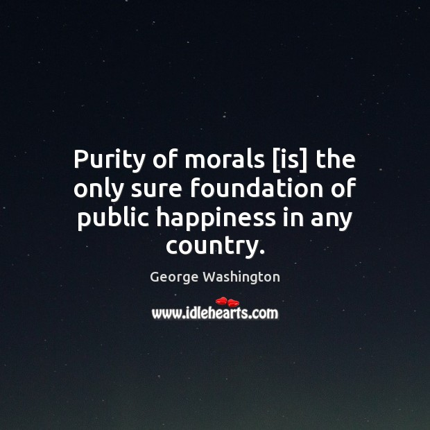 Image, Purity of morals [is] the only sure foundation of public happiness in any country.
