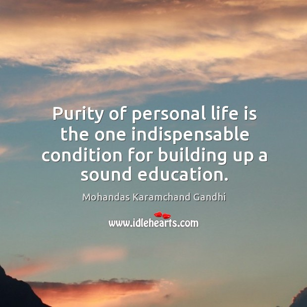 Purity of personal life is the one indispensable condition for building up a sound education. Mohandas Karamchand Gandhi Picture Quote