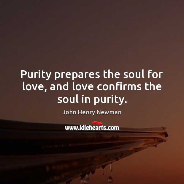 Purity prepares the soul for love, and love confirms the soul in purity. John Henry Newman Picture Quote
