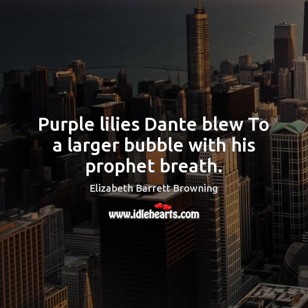 Purple lilies Dante blew To a larger bubble with his prophet breath. Elizabeth Barrett Browning Picture Quote