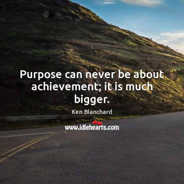 Purpose can never be about achievement; it is much bigger. Image